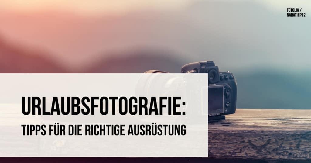 Urlaubsfotografie: Tipps für die richtige Ausrüstung