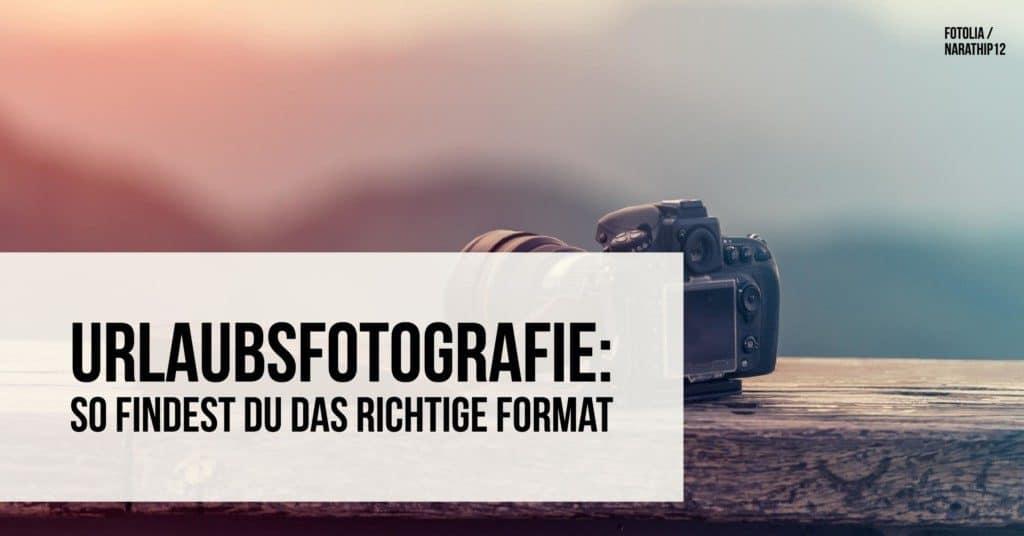 Urlaubsfotografie: So findest Du das richtige Format