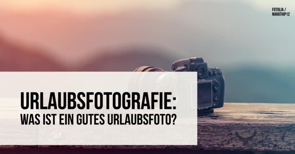 Urlaubsfotografie: Was ist ein gutes Urlaubsfoto?