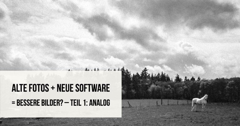 Alte Fotos + Neue Software = Bessere Bilder? – Teil 1: Analog