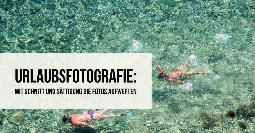 Urlaubsfotografie: Mit Schnitt und Sättigung die Fotos aufwerten