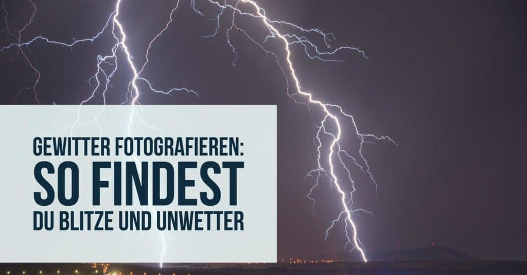 Gewitter fotografieren: So findest Du Blitze und Unwetter