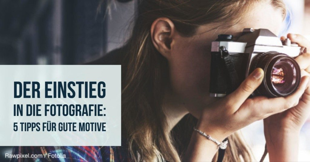 Der Einstieg in die Fotografie: 5 Tipps für gute Motive