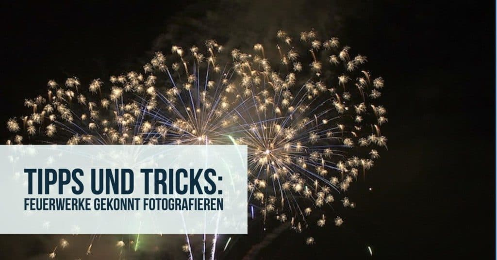 Tipps und Tricks: Feuerwerke gekonnt fotografieren