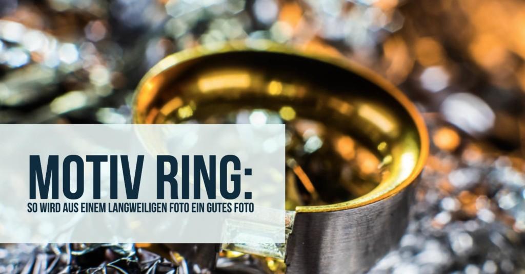 Motiv Ring: So wird aus einem langweiligen Foto ein gutes Foto