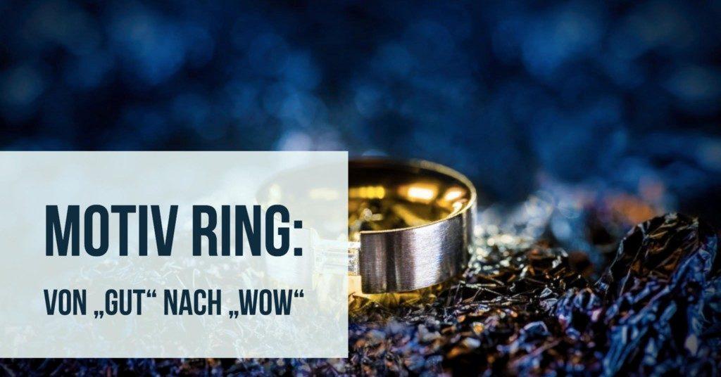 """Motiv Ring: Von """"Gut"""" nach """"Wow"""""""