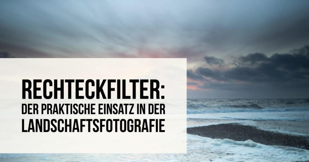 Rechtecktfilter – Praktischer Einsatz in der Landschaftsfotografie