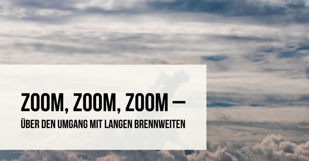 Zoom, Zoom, Zoom – Über den Umgang mit langen Brennweiten