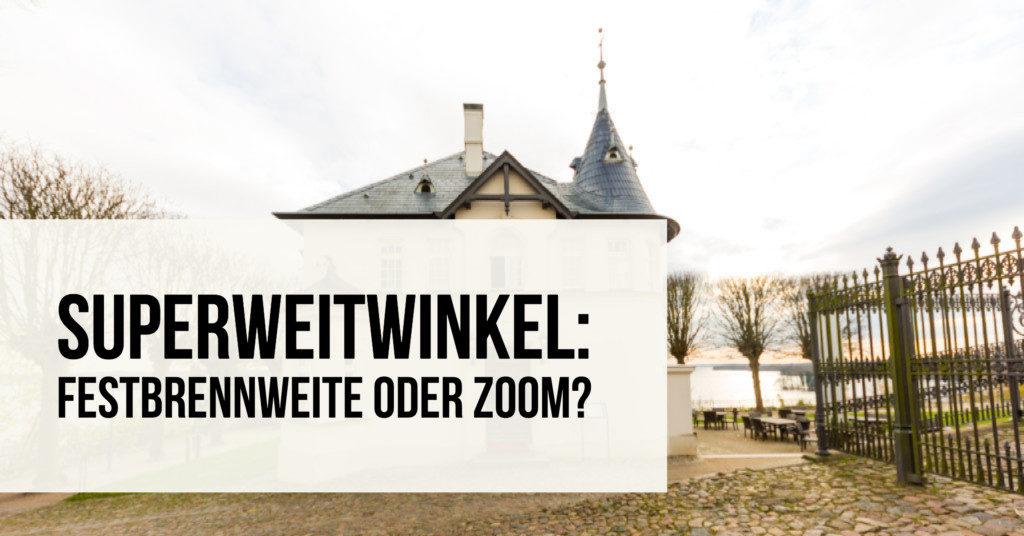 Superweitwinkel: Festbrennweite oder Zoom?