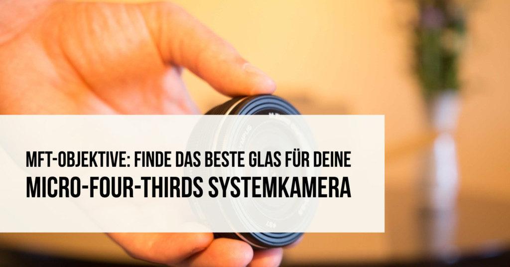 MFT-Objektive: Finde das beste Glas für Deine Micro-Four-Thirds Systemkamera