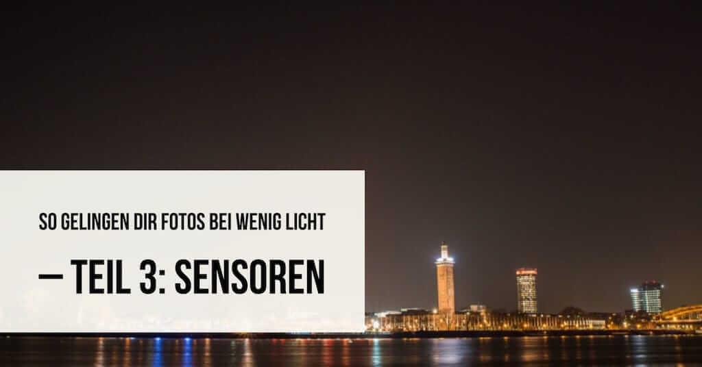 So gelingen Dir Fotos bei wenig Licht – Teil 3: Sensoren