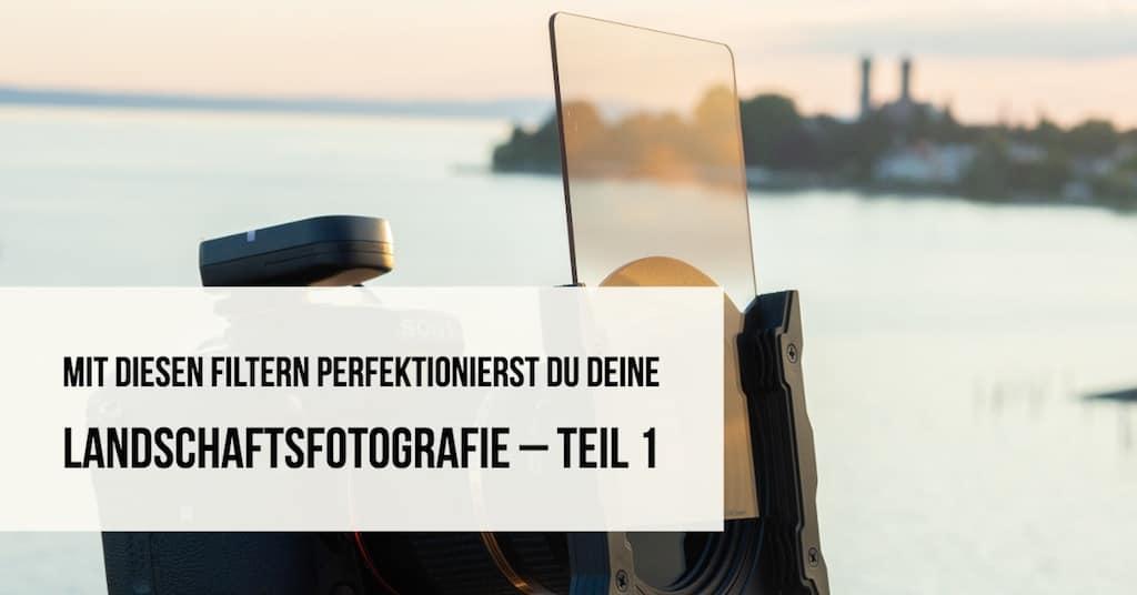 Mit diesen Filtern perfektionierst Du Deine Landschaftsfotografie – Teil 1