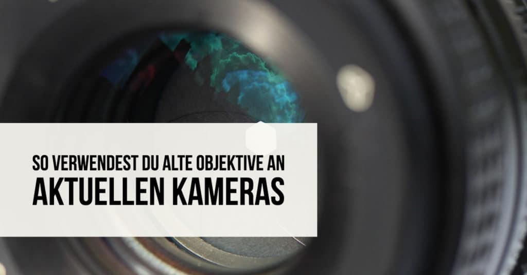 So verwendest Du alte Objektive an aktuellen Kameras